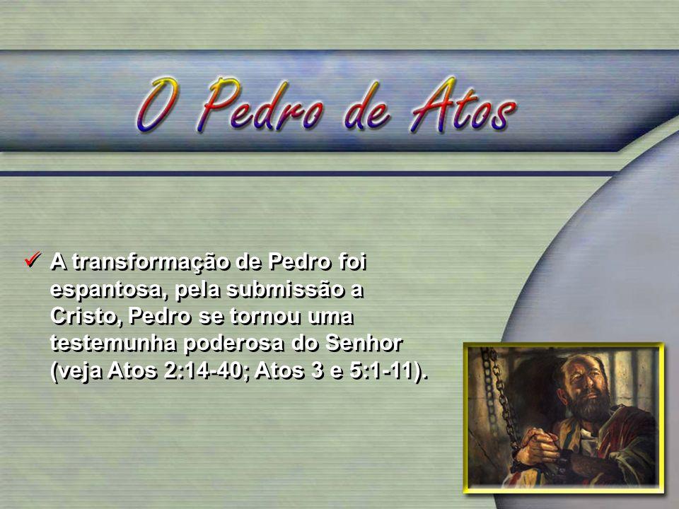 A transformação de Pedro foi espantosa, pela submissão a Cristo, Pedro se tornou uma testemunha poderosa do Senhor (veja Atos 2:14-40; Atos 3 e 5:1-11