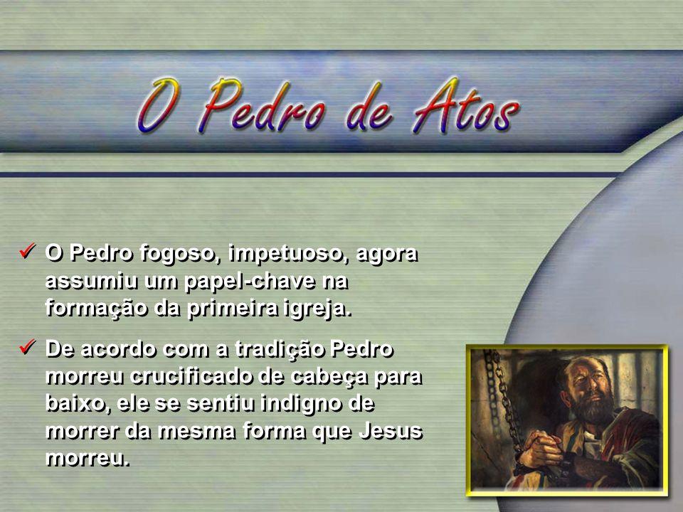 O Pedro fogoso, impetuoso, agora assumiu um papel-chave na formação da primeira igreja. De acordo com a tradição Pedro morreu crucificado de cabeça pa