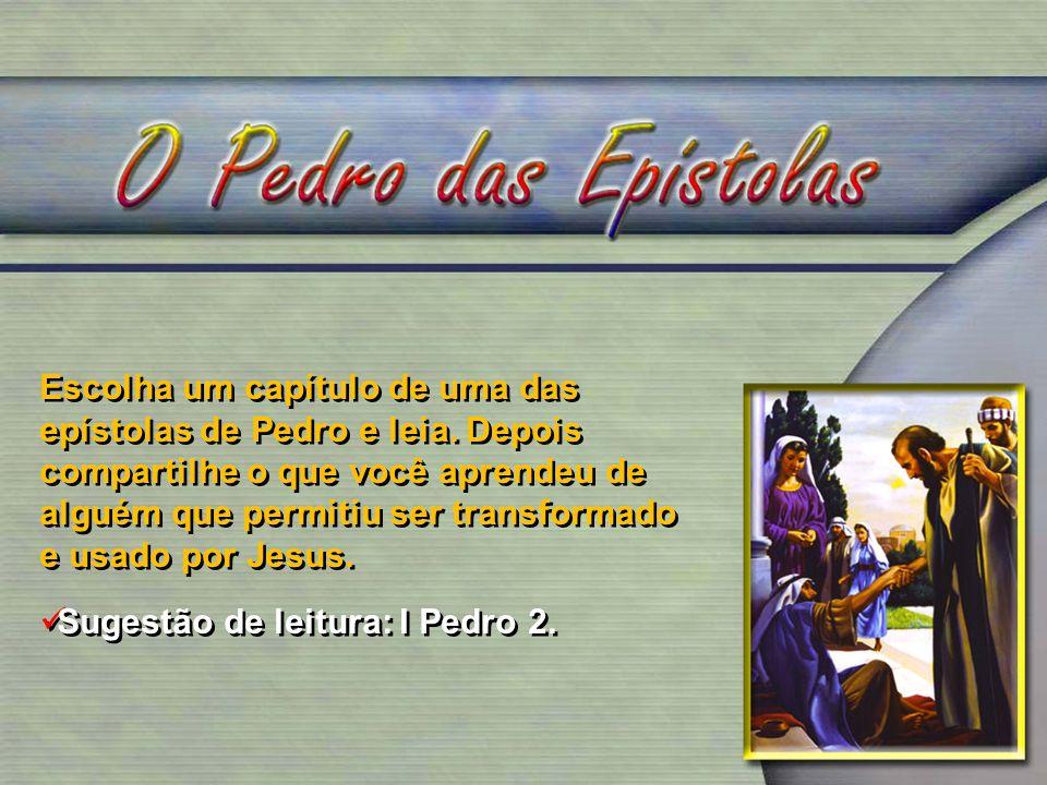 Escolha um capítulo de uma das epístolas de Pedro e leia. Depois compartilhe o que você aprendeu de alguém que permitiu ser transformado e usado por J