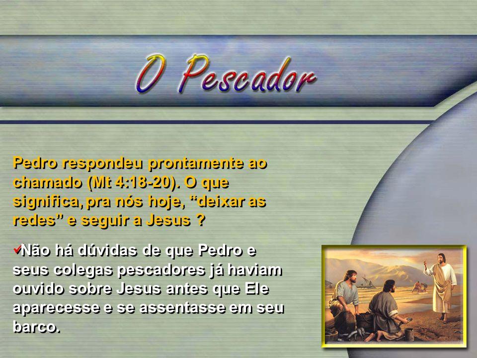 Pedro respondeu prontamente ao chamado (Mt 4:18-20). O que significa, pra nós hoje, deixar as redes e seguir a Jesus ? Não há dúvidas de que Pedro e s