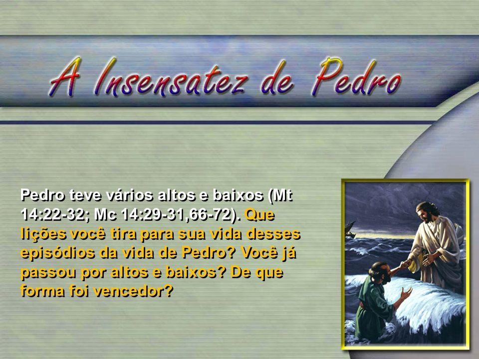 Pedro teve vários altos e baixos (Mt 14:22-32; Mc 14:29-31,66-72). Que lições você tira para sua vida desses episódios da vida de Pedro? Você já passo