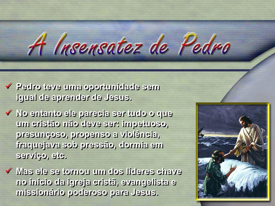 Pedro teve uma oportunidade sem igual de aprender de Jesus. No entanto ele parecia ser tudo o que um cristão não deve ser: impetuoso, presunçoso, prop