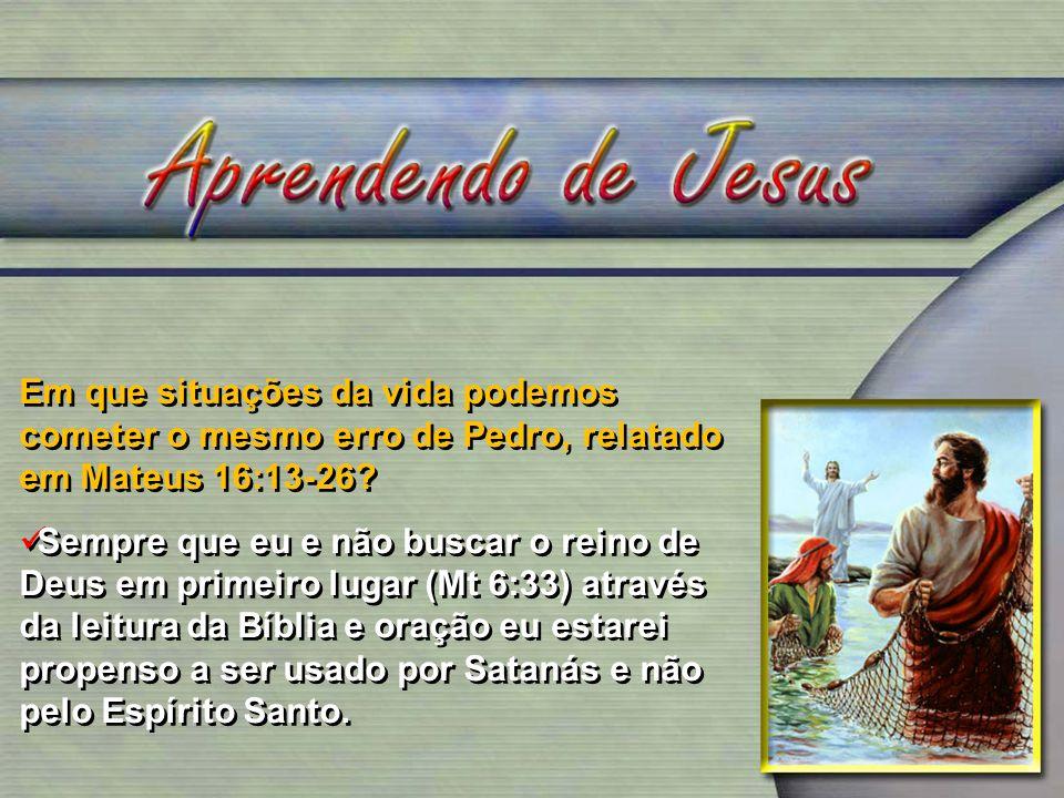 Em que situações da vida podemos cometer o mesmo erro de Pedro, relatado em Mateus 16:13-26? Sempre que eu e não buscar o reino de Deus em primeiro lu