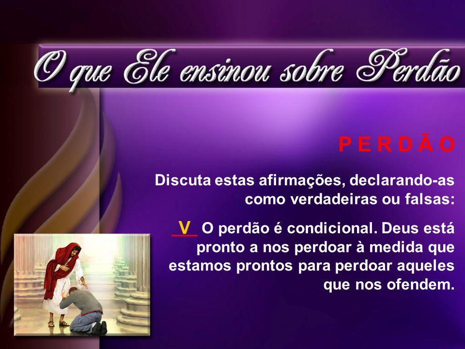 P E R D Ã O Discuta estas afirmações, declarando-as como verdadeiras ou falsas: ___ O perdão é condicional. Deus está pronto a nos perdoar à medida qu