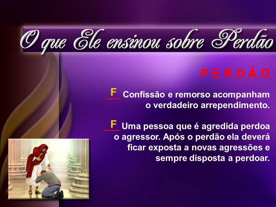 P E R D Ã O ___ Confissão e remorso acompanham o verdadeiro arrependimento. ___ Uma pessoa que é agredida perdoa o agressor. Após o perdão ela deverá