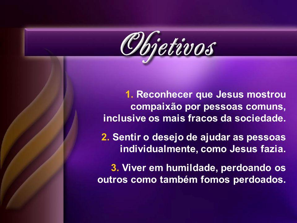 1.Reconhecer que Jesus mostrou compaixão por pessoas comuns, inclusive os mais fracos da sociedade. 2.Sentir o desejo de ajudar as pessoas individualm