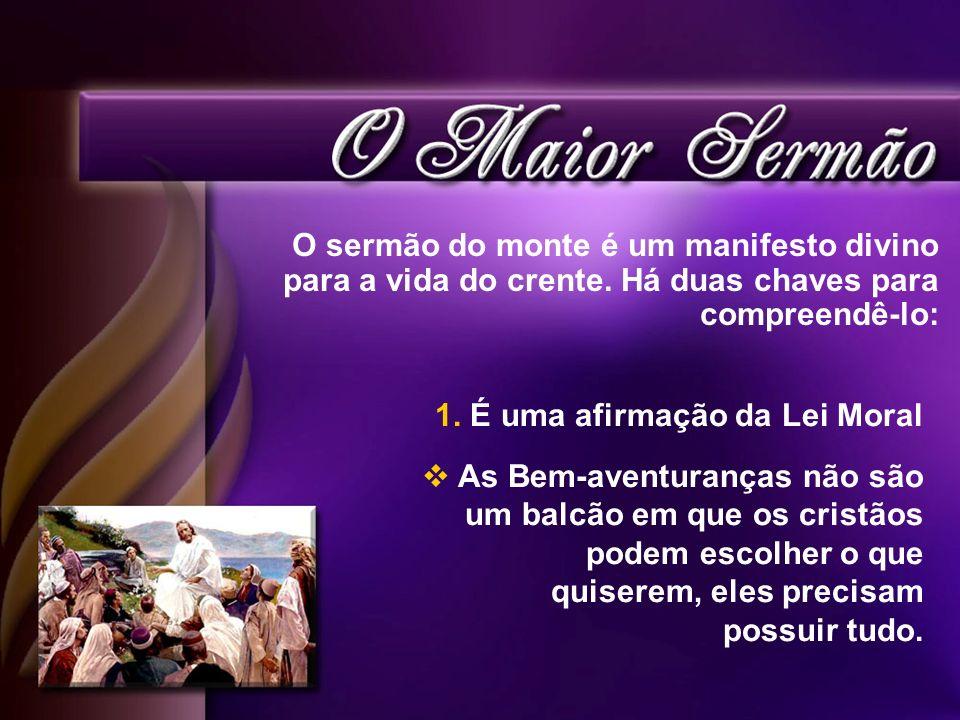 O sermão do monte é um manifesto divino para a vida do crente. Há duas chaves para compreendê-lo: 1. É uma afirmação da Lei Moral As Bem-aventuranças