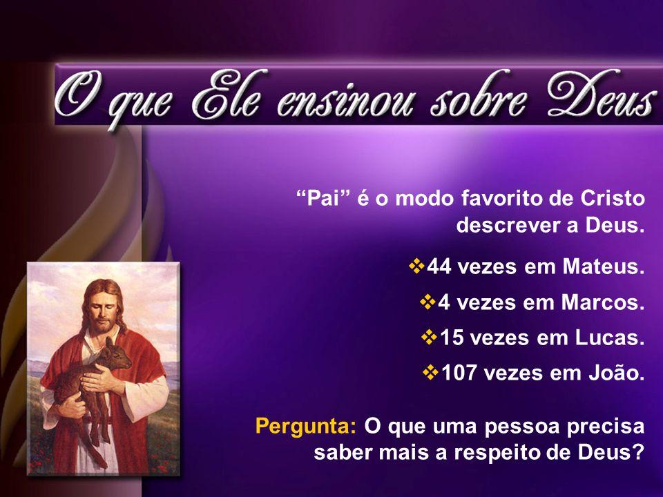 Pai é o modo favorito de Cristo descrever a Deus. 44 vezes em Mateus. 4 vezes em Marcos. 15 vezes em Lucas. 107 vezes em João. Pergunta: O que uma pes