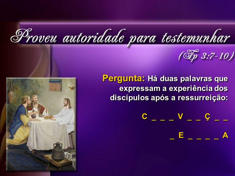 Pergunta: Há duas palavras que expressam a experiência dos discípulos após a ressurreição: C _ _ _ V _ _ Ç _ _ _ E _ _ _ _ A Pergunta: Há duas palavras que expressam a experiência dos discípulos após a ressurreição: C _ _ _ V _ _ Ç _ _ _ E _ _ _ _ A