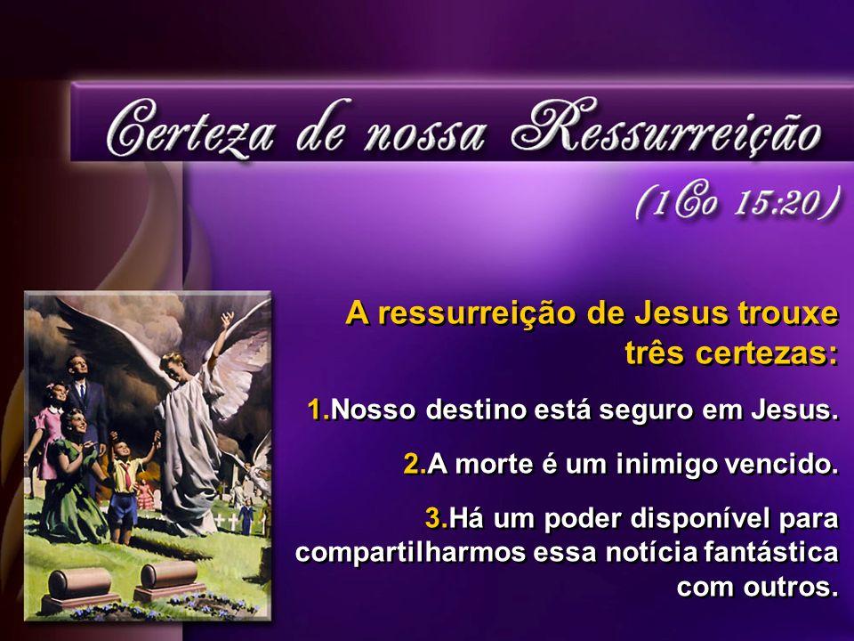 A ressurreição de Jesus trouxe três certezas: 1.Nosso destino está seguro em Jesus.