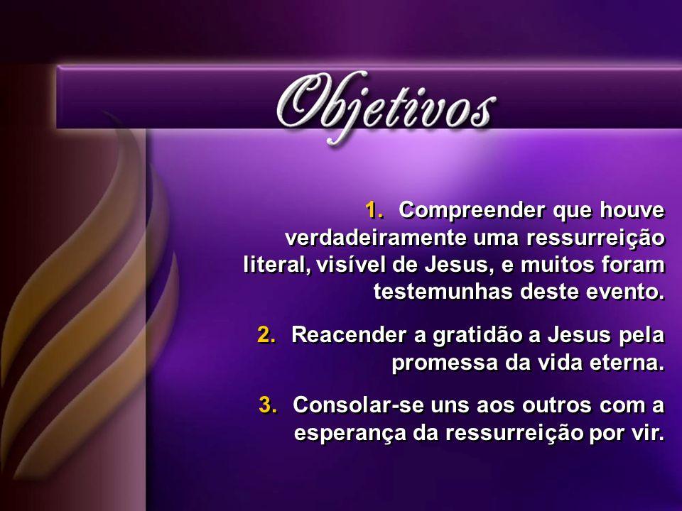 1.Compreender que houve verdadeiramente uma ressurreição literal, visível de Jesus, e muitos foram testemunhas deste evento.