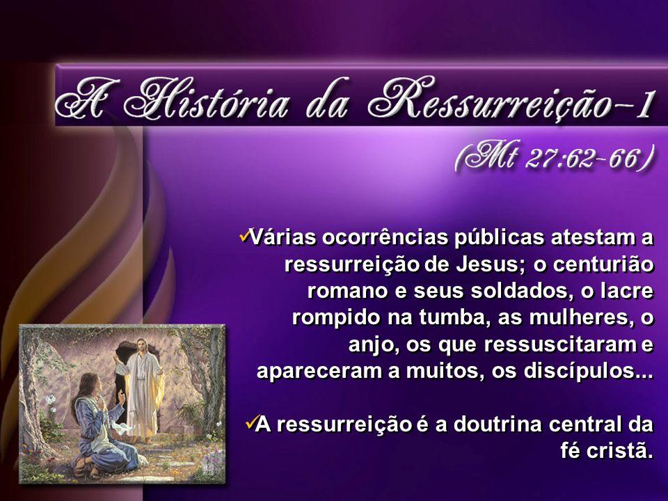 Várias ocorrências públicas atestam a ressurreição de Jesus; o centurião romano e seus soldados, o lacre rompido na tumba, as mulheres, o anjo, os que ressuscitaram e apareceram a muitos, os discípulos...