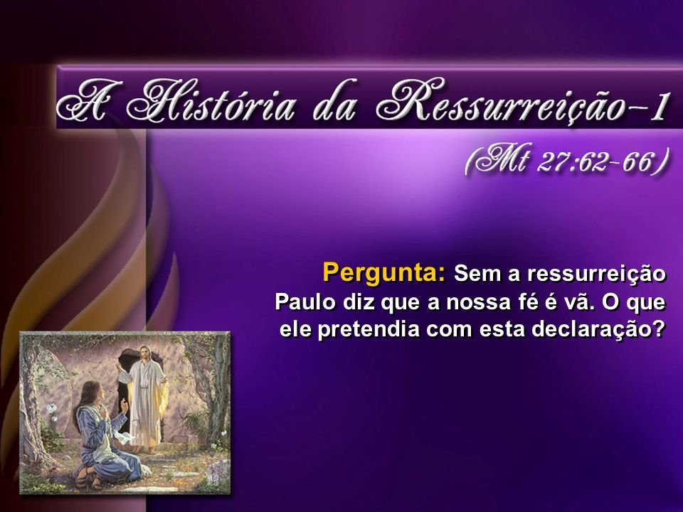 Pergunta: Sem a ressurreição Paulo diz que a nossa fé é vã.