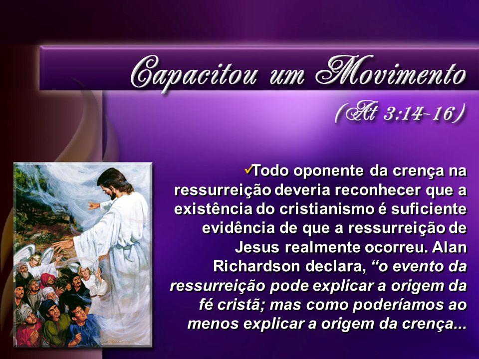 Todo oponente da crença na ressurreição deveria reconhecer que a existência do cristianismo é suficiente evidência de que a ressurreição de Jesus realmente ocorreu.