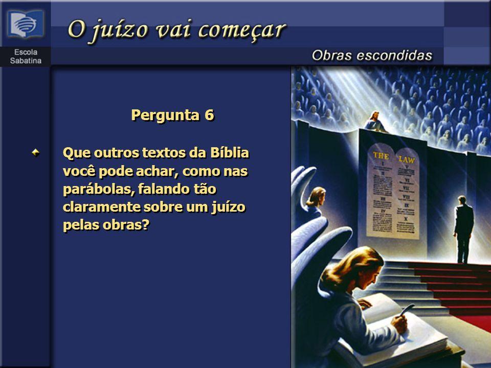 Pergunta 6 Que outros textos da Bíblia você pode achar, como nas parábolas, falando tão claramente sobre um juízo pelas obras?