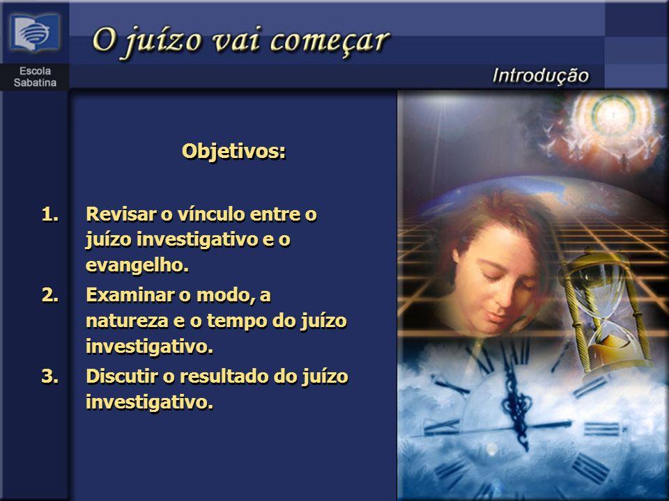Objetivos: 1.Revisar o vínculo entre o juízo investigativo e o evangelho. 2.Examinar o modo, a natureza e o tempo do juízo investigativo. 3.Discutir o