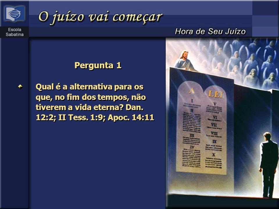 Pergunta 1 Qual é a alternativa para os que, no fim dos tempos, não tiverem a vida eterna? Dan. 12:2; II Tess. 1:9; Apoc. 14:11
