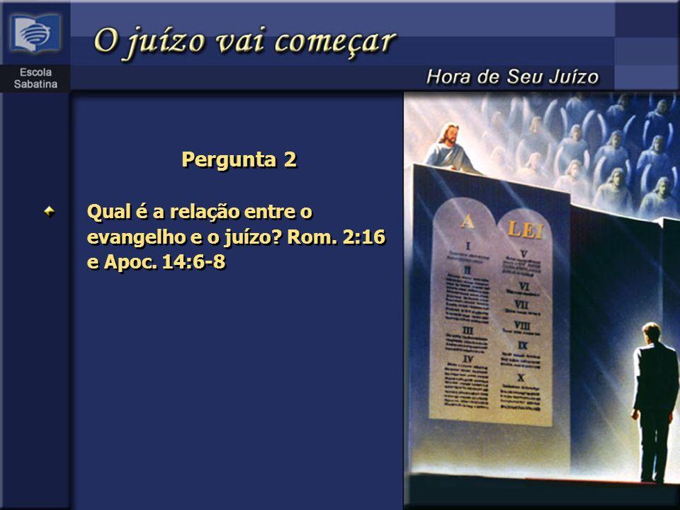 Pergunta 2 Qual é a relação entre o evangelho e o juízo? Rom. 2:16 e Apoc. 14:6-8