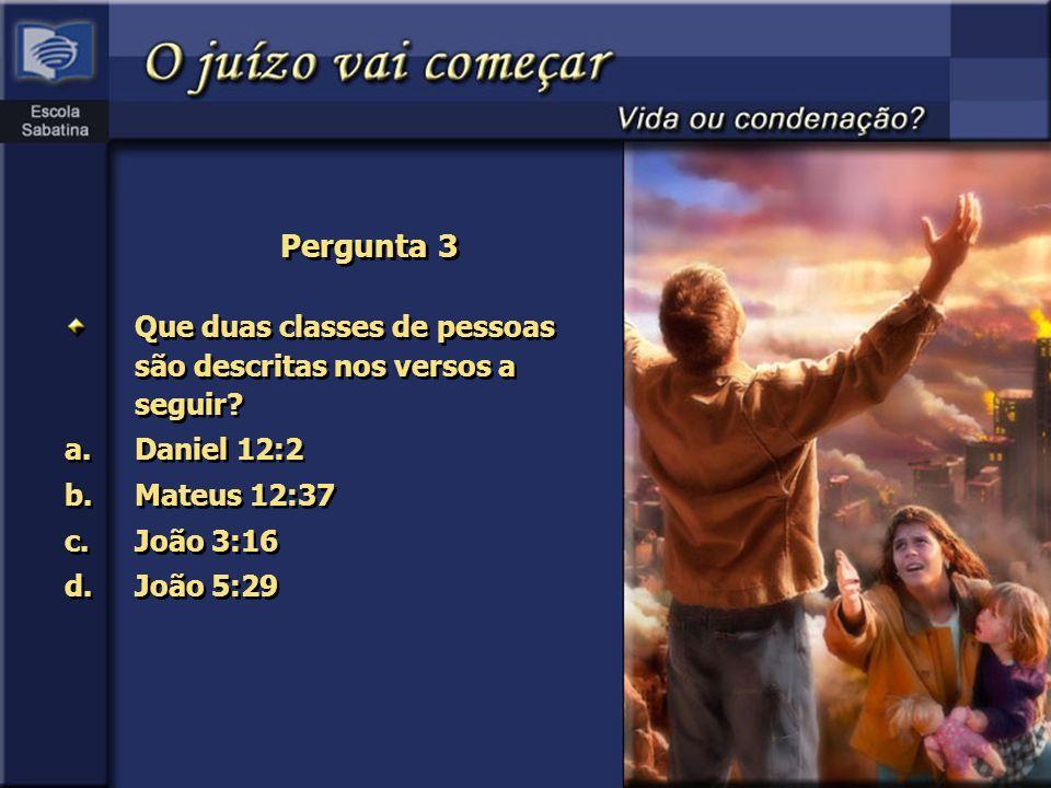 Pergunta 3 Que duas classes de pessoas são descritas nos versos a seguir? a.Daniel 12:2 b.Mateus 12:37 c.João 3:16 d.João 5:29 Que duas classes de pes