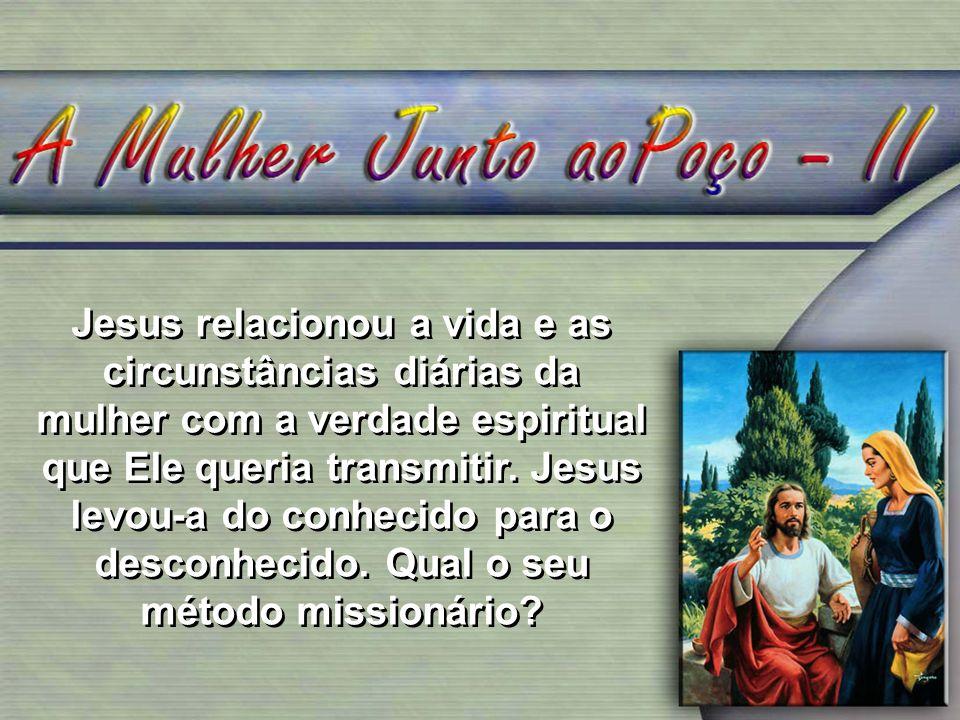 Jesus relacionou a vida e as circunstâncias diárias da mulher com a verdade espiritual que Ele queria transmitir. Jesus levou-a do conhecido para o de