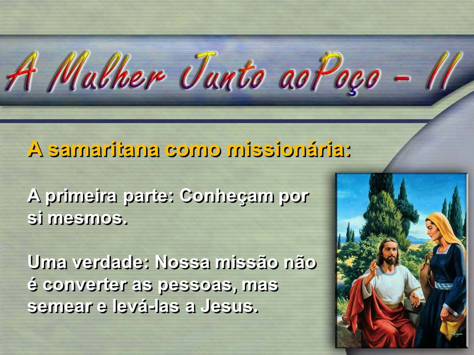 A samaritana como missionária: A primeira parte: Conheçam por si mesmos. Uma verdade: Nossa missão não é converter as pessoas, mas semear e levá-las a