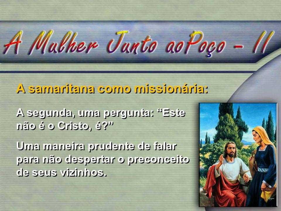 A samaritana como missionária: A segunda, uma pergunta: Este não é o Cristo, é? Uma maneira prudente de falar para não despertar o preconceito de seus