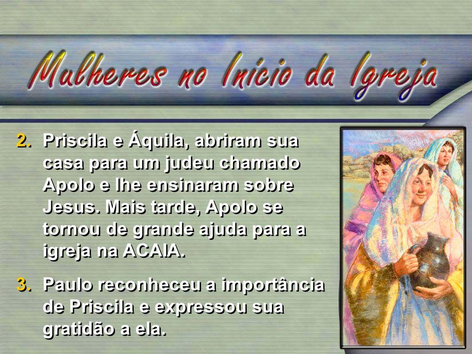 2.Priscila e Áquila, abriram sua casa para um judeu chamado Apolo e lhe ensinaram sobre Jesus. Mais tarde, Apolo se tornou de grande ajuda para a igre
