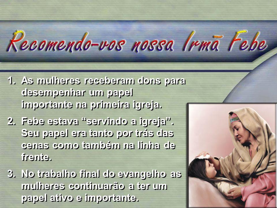 1.As mulheres receberam dons para desempenhar um papel importante na primeira igreja. 2.Febe estava servindo a igreja. Seu papel era tanto por trás da