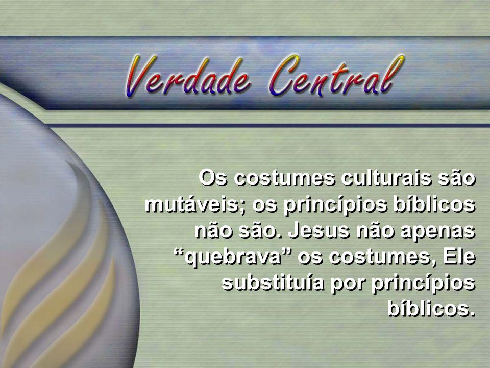 Os costumes culturais são mutáveis; os princípios bíblicos não são. Jesus não apenas quebrava os costumes, Ele substituía por princípios bíblicos.
