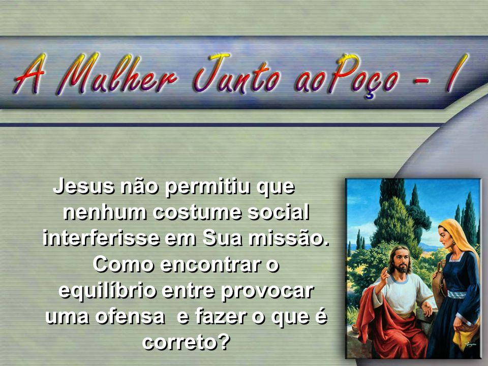 1.Falando com a mulher junto ao poço, Jesus quebrou vários tabus: Ele judeu, ela mulher e samaritana.