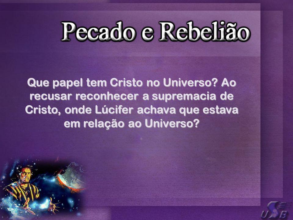 Que papel tem Cristo no Universo? Ao recusar reconhecer a supremacia de Cristo, onde Lúcifer achava que estava em relação ao Universo?