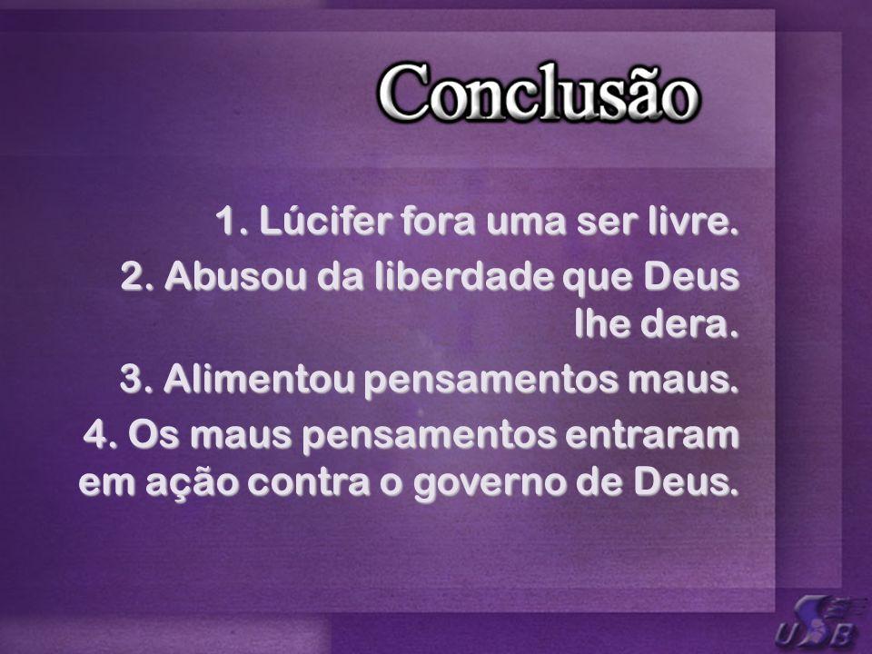 1. Lúcifer fora uma ser livre. 2. Abusou da liberdade que Deus lhe dera. 3. Alimentou pensamentos maus. 4. Os maus pensamentos entraram em ação contra