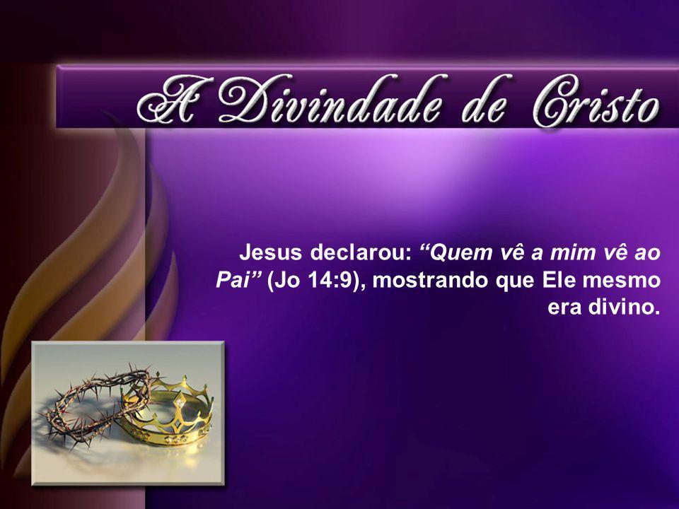 Jesus declarou: Quem vê a mim vê ao Pai (Jo 14:9), mostrando que Ele mesmo era divino.