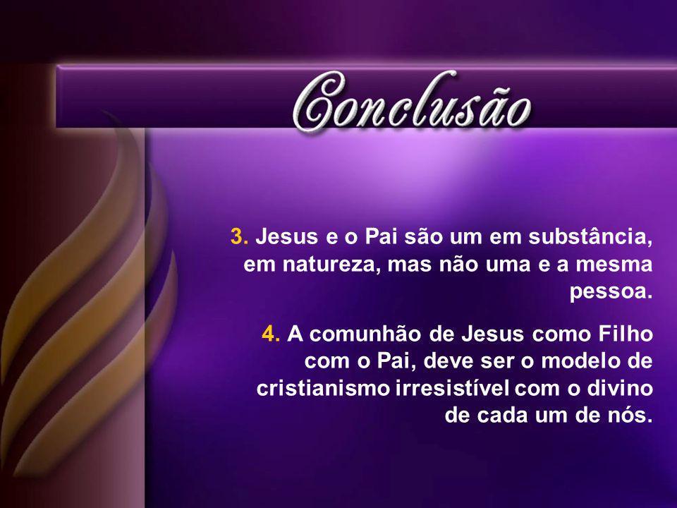 3.Jesus e o Pai são um em substância, em natureza, mas não uma e a mesma pessoa.