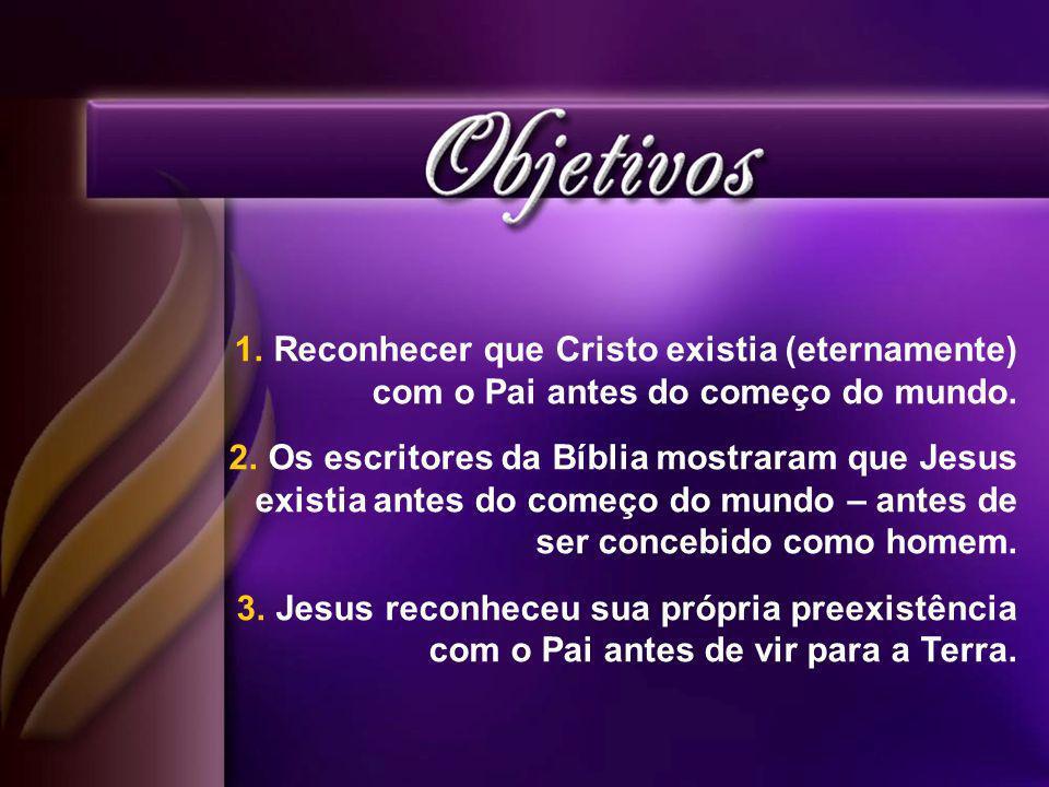 1.Reconhecer que Cristo existia (eternamente) com o Pai antes do começo do mundo.