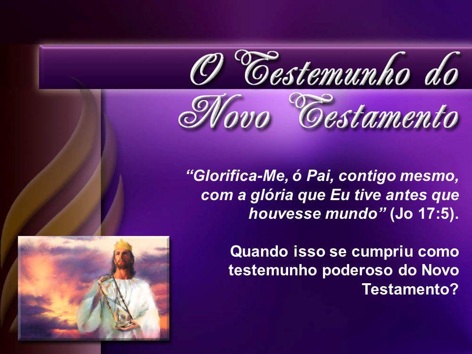 Glorifica-Me, ó Pai, contigo mesmo, com a glória que Eu tive antes que houvesse mundo (Jo 17:5).