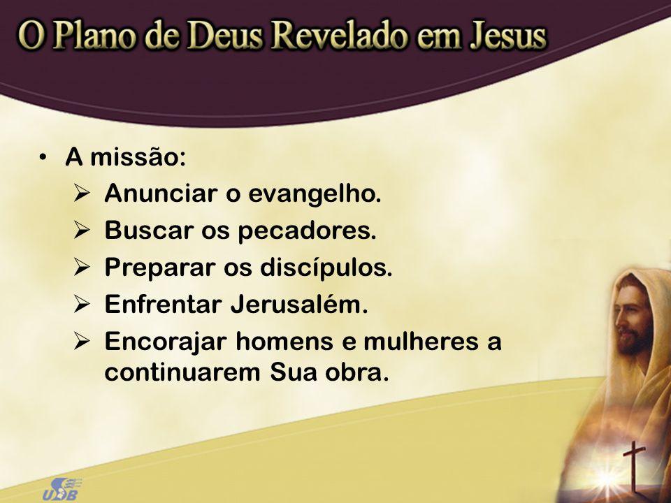 A missão: Anunciar o evangelho. Buscar os pecadores. Preparar os discípulos. Enfrentar Jerusalém. Encorajar homens e mulheres a continuarem Sua obra.
