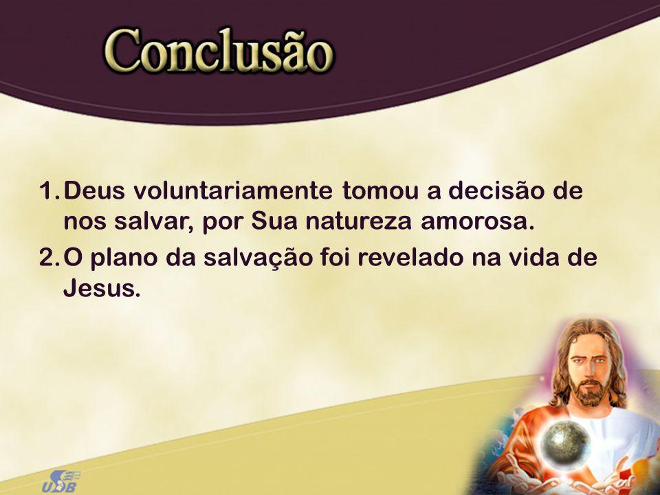 1.Deus voluntariamente tomou a decisão de nos salvar, por Sua natureza amorosa. 2.O plano da salvação foi revelado na vida de Jesus.