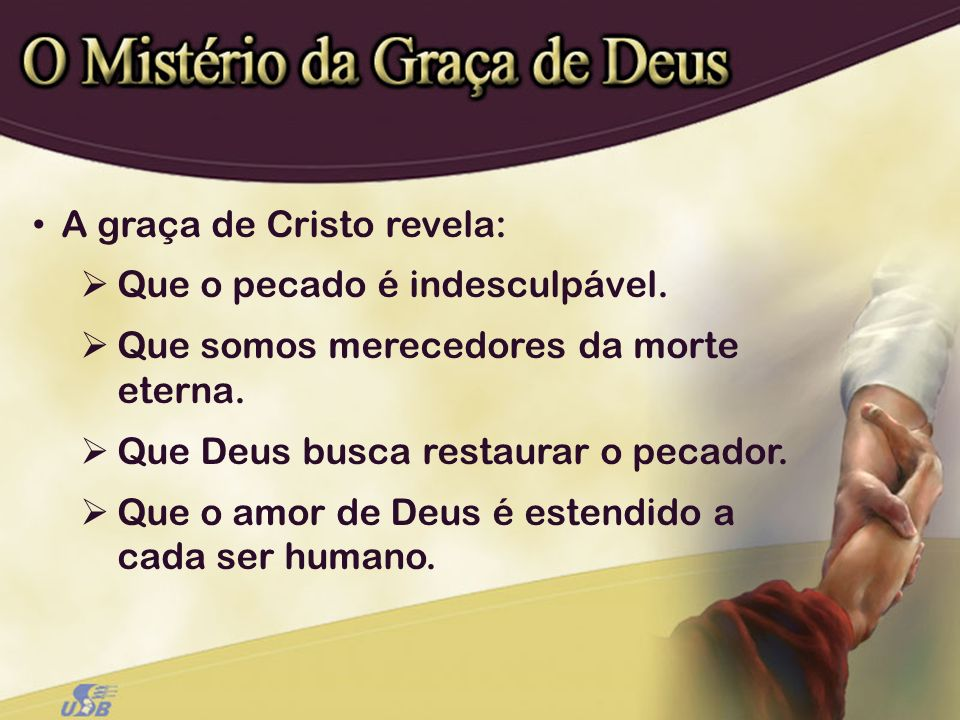 A graça de Cristo revela: Que o pecado é indesculpável. Que somos merecedores da morte eterna. Que Deus busca restaurar o pecador. Que o amor de Deus