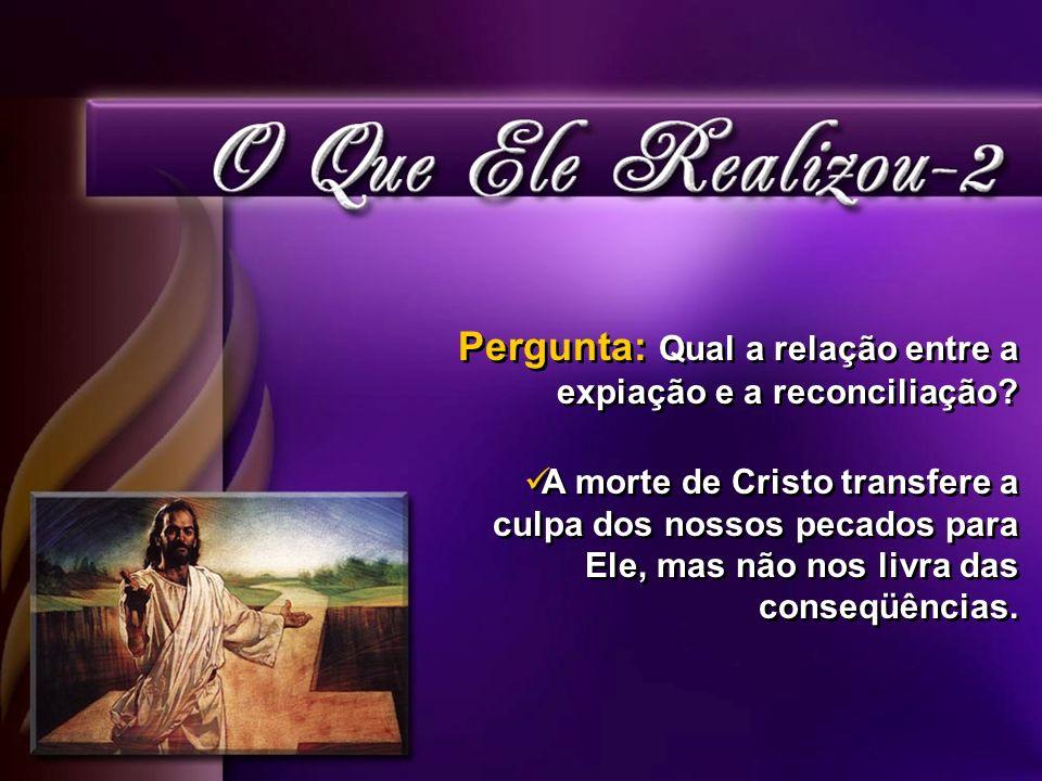Pergunta: Qual a relação entre a expiação e a reconciliação? A morte de Cristo transfere a culpa dos nossos pecados para Ele, mas não nos livra das co