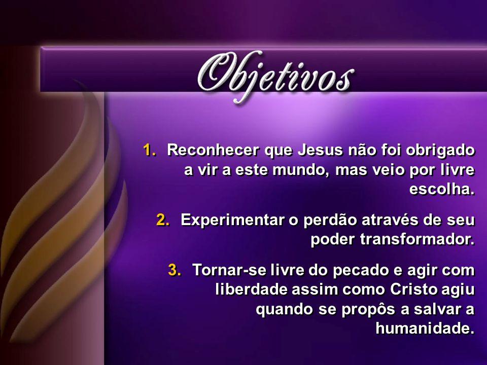 1.Reconhecer que Jesus não foi obrigado a vir a este mundo, mas veio por livre escolha. 2.Experimentar o perdão através de seu poder transformador. 3.