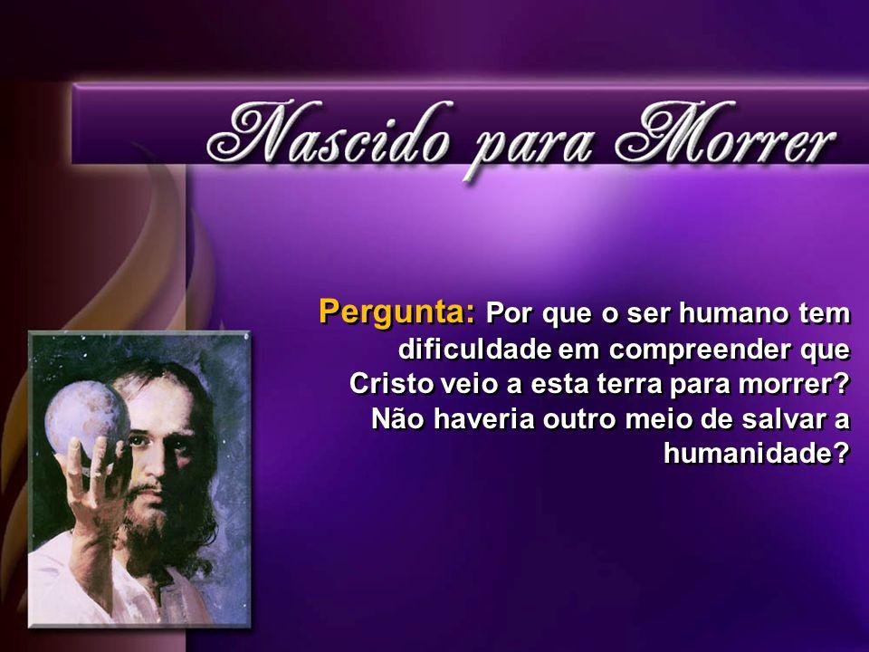 Pergunta: Por que o ser humano tem dificuldade em compreender que Cristo veio a esta terra para morrer? Não haveria outro meio de salvar a humanidade?