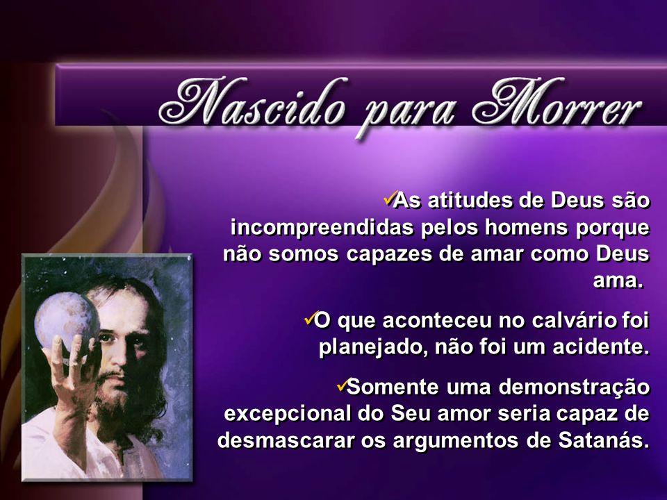 As atitudes de Deus são incompreendidas pelos homens porque não somos capazes de amar como Deus ama. O que aconteceu no calvário foi planejado, não fo