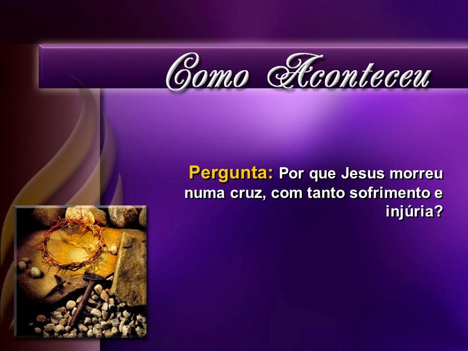 Pergunta: Por que Jesus morreu numa cruz, com tanto sofrimento e injúria?