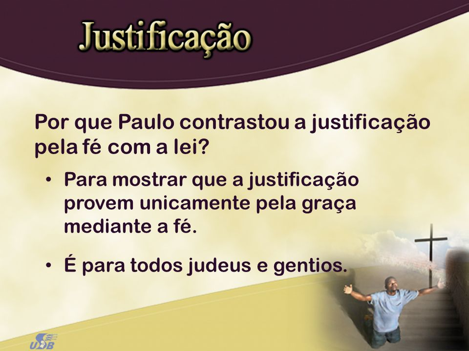 Por que Paulo contrastou a justificação pela fé com a lei? Para mostrar que a justificação provem unicamente pela graça mediante a fé. É para todos ju