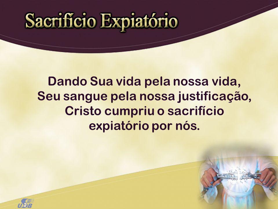 Dando Sua vida pela nossa vida, Seu sangue pela nossa justificação, Cristo cumpriu o sacrifício expiatório por nós.