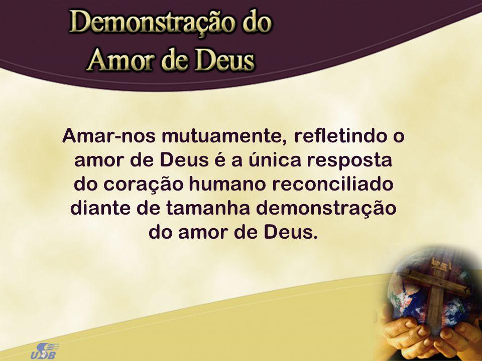 Amar-nos mutuamente, refletindo o amor de Deus é a única resposta do coração humano reconciliado diante de tamanha demonstração do amor de Deus.