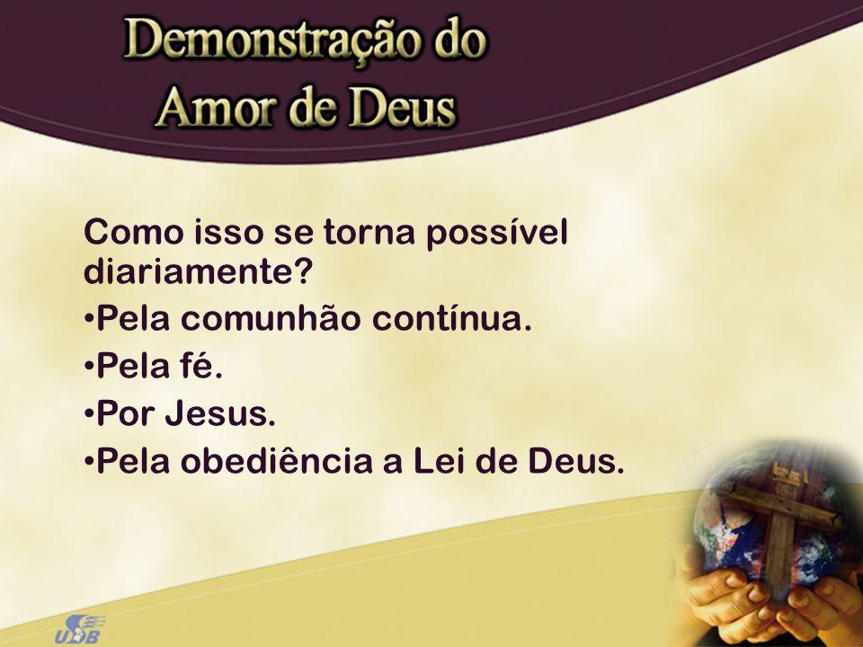 Como isso se torna possível diariamente? Pela comunhão contínua. Pela fé. Por Jesus. Pela obediência a Lei de Deus.