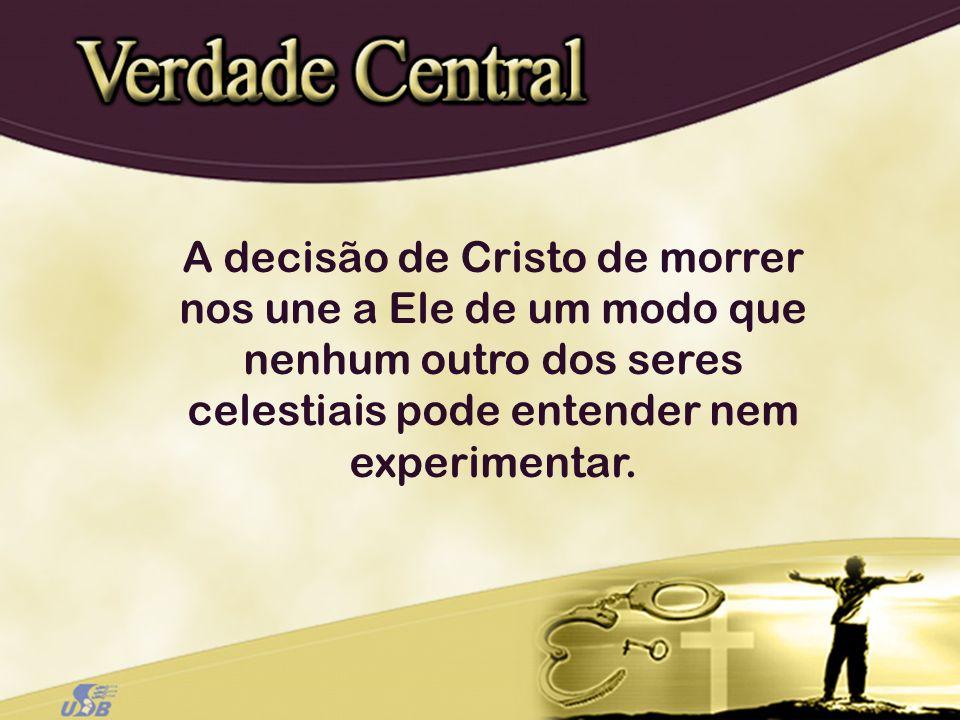 A decisão de Cristo de morrer nos une a Ele de um modo que nenhum outro dos seres celestiais pode entender nem experimentar.