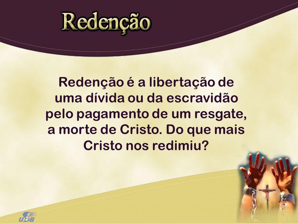 Redenção é a libertação de uma dívida ou da escravidão pelo pagamento de um resgate, a morte de Cristo. Do que mais Cristo nos redimiu?